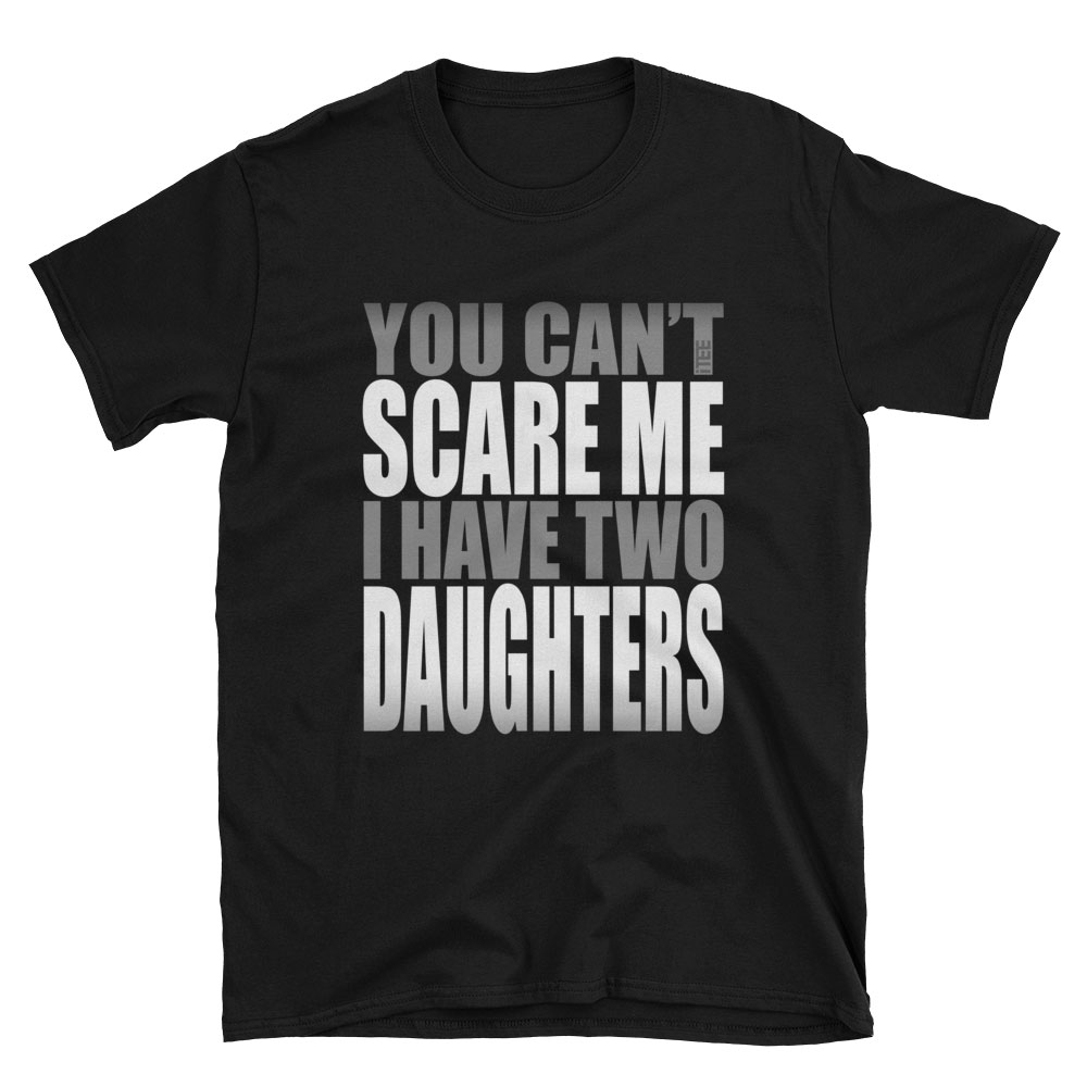 You Can't Scare Me I have Two Daughters Unisex Soft-style T-Shirt by iTEE