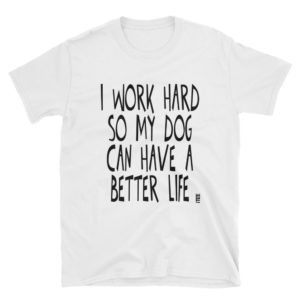 I Work Hard So My Dog Can Have a Better Life Unisex Soft-style T-Shirt by iTEE