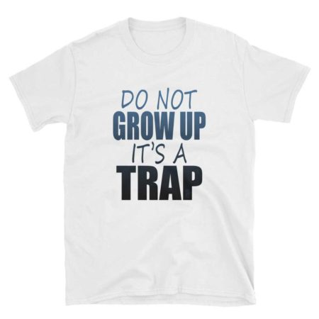 Do not Grow Up, It's a Trap Unisex Soft-style T-Shirt by iTEE